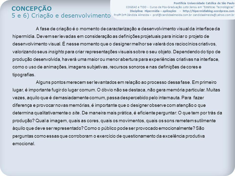 Pontifícia Universidade Católica de São Paulo COGEAE e TIDD - Curso de Pós-Graduação Lato Sensu em Estéticas Tecnológicas Disciplina: Hipermídia – aplicações - http://hipermidiablog.wordpress.com Profª Drª Cândida Almeida – prof@candidaalmeida.com.br candidaalmeida@yahoo.com.br CONCEPÇÃO 5 e 6) Criação e desenvolvimento A fase de criação é o momento de caracterização e desenvolvimento visual da interface da hipermídia.