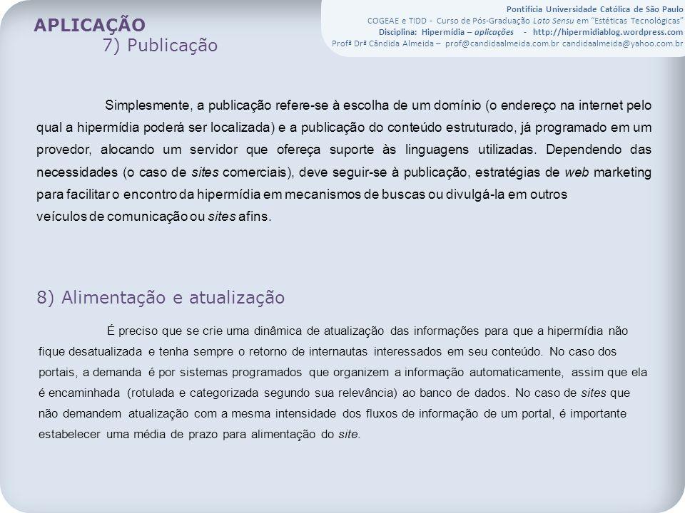 Pontifícia Universidade Católica de São Paulo COGEAE e TIDD - Curso de Pós-Graduação Lato Sensu em Estéticas Tecnológicas Disciplina: Hipermídia – aplicações - http://hipermidiablog.wordpress.com Profª Drª Cândida Almeida – prof@candidaalmeida.com.br candidaalmeida@yahoo.com.br APLICAÇÃO 7) Publicação Simplesmente, a publicação refere-se à escolha de um domínio (o endereço na internet pelo qual a hipermídia poderá ser localizada) e a publicação do conteúdo estruturado, já programado em um provedor, alocando um servidor que ofereça suporte às linguagens utilizadas.