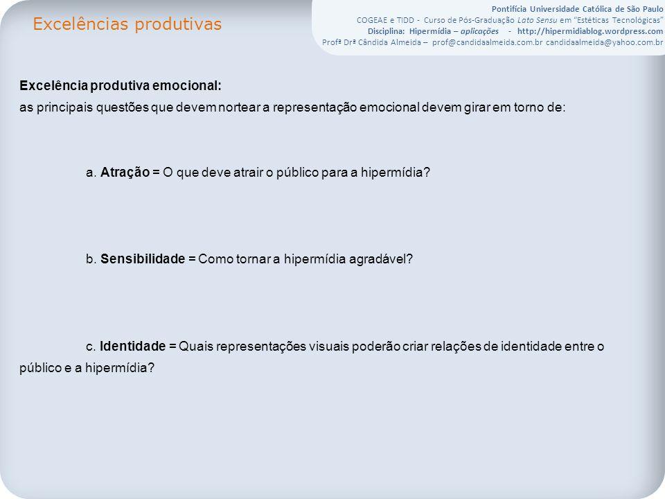 Pontifícia Universidade Católica de São Paulo COGEAE e TIDD - Curso de Pós-Graduação Lato Sensu em Estéticas Tecnológicas Disciplina: Hipermídia – aplicações - http://hipermidiablog.wordpress.com Profª Drª Cândida Almeida – prof@candidaalmeida.com.br candidaalmeida@yahoo.com.br Excelências produtivas Excelência produtiva emocional: as principais questões que devem nortear a representação emocional devem girar em torno de: a.