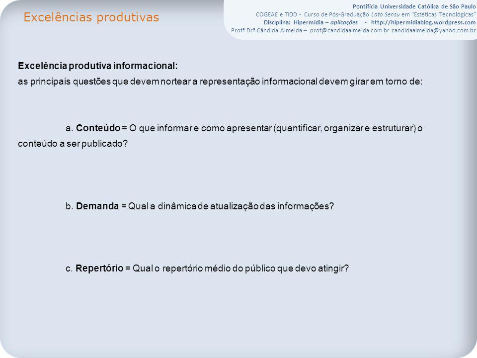Pontifícia Universidade Católica de São Paulo COGEAE e TIDD - Curso de Pós-Graduação Lato Sensu em Estéticas Tecnológicas Disciplina: Hipermídia – aplicações - http://hipermidiablog.wordpress.com Profª Drª Cândida Almeida – prof@candidaalmeida.com.br candidaalmeida@yahoo.com.br Excelências produtivas Excelência produtiva informacional: as principais questões que devem nortear a representação informacional devem girar em torno de: a.