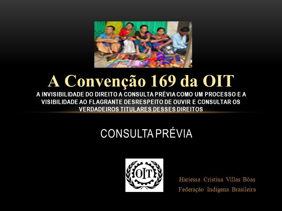 CONSULTA PRÉVIA Hariessa Cristina Villas Bôas Federação Indígena Brasileira A Convenção 169 da OIT A Convenção 169 da OIT A INVISIBILIDADE DO DIREITO