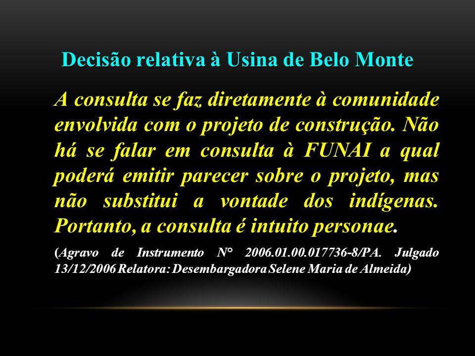 Decisão relativa à Usina de Belo Monte A consulta se faz diretamente à comunidade envolvida com o projeto de construção. Não há se falar em consulta à