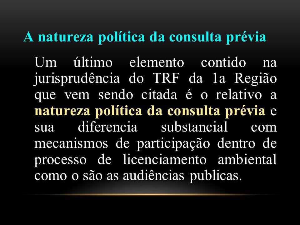 A natureza política da consulta prévia Um último elemento contido na jurisprudência do TRF da 1a Região que vem sendo citada é o relativo a natureza política da consulta prévia e sua diferencia substancial com mecanismos de participação dentro de processo de licenciamento ambiental como o são as audiências publicas.