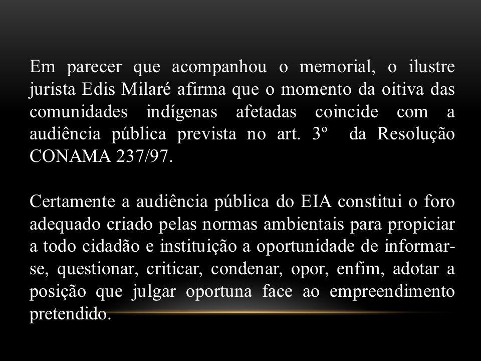 Em parecer que acompanhou o memorial, o ilustre jurista Edis Milaré afirma que o momento da oitiva das comunidades indígenas afetadas coincide com a audiência pública prevista no art.
