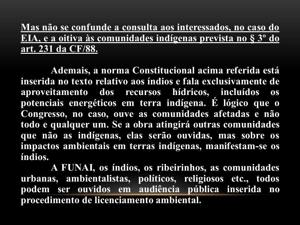 Mas não se confunde a consulta aos interessados, no caso do EIA, e a oitiva às comunidades indígenas prevista no § 3º do art. 231 da CF/88. Ademais, a