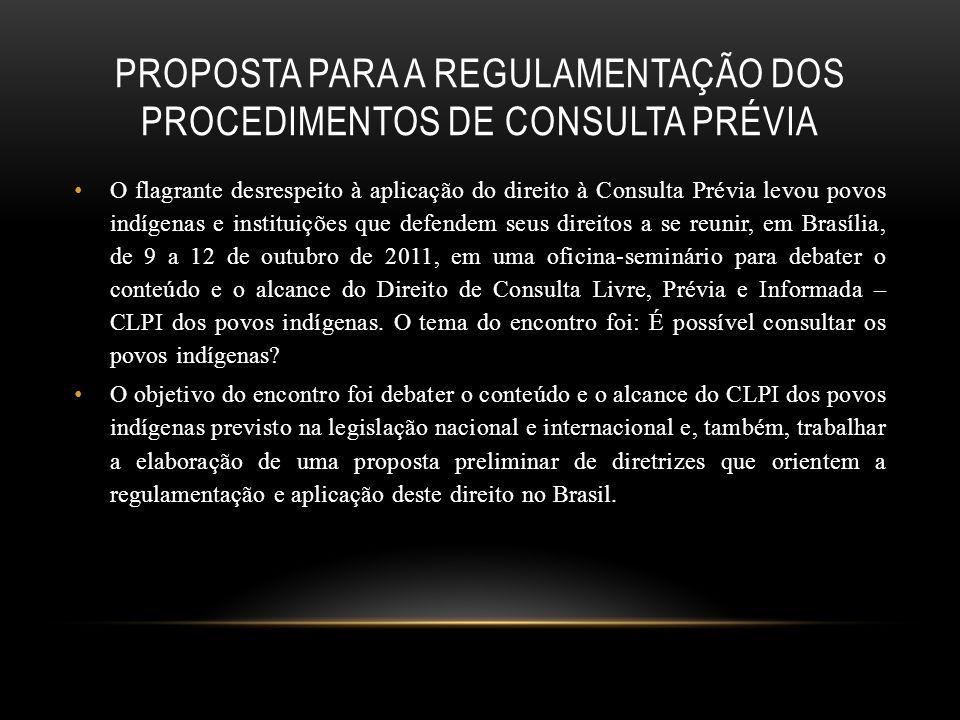 PROPOSTA PARA A REGULAMENTAÇÃO DOS PROCEDIMENTOS DE CONSULTA PRÉVIA O flagrante desrespeito à aplicação do direito à Consulta Prévia levou povos indígenas e instituições que defendem seus direitos a se reunir, em Brasília, de 9 a 12 de outubro de 2011, em uma oficina-seminário para debater o conteúdo e o alcance do Direito de Consulta Livre, Prévia e Informada – CLPI dos povos indígenas.