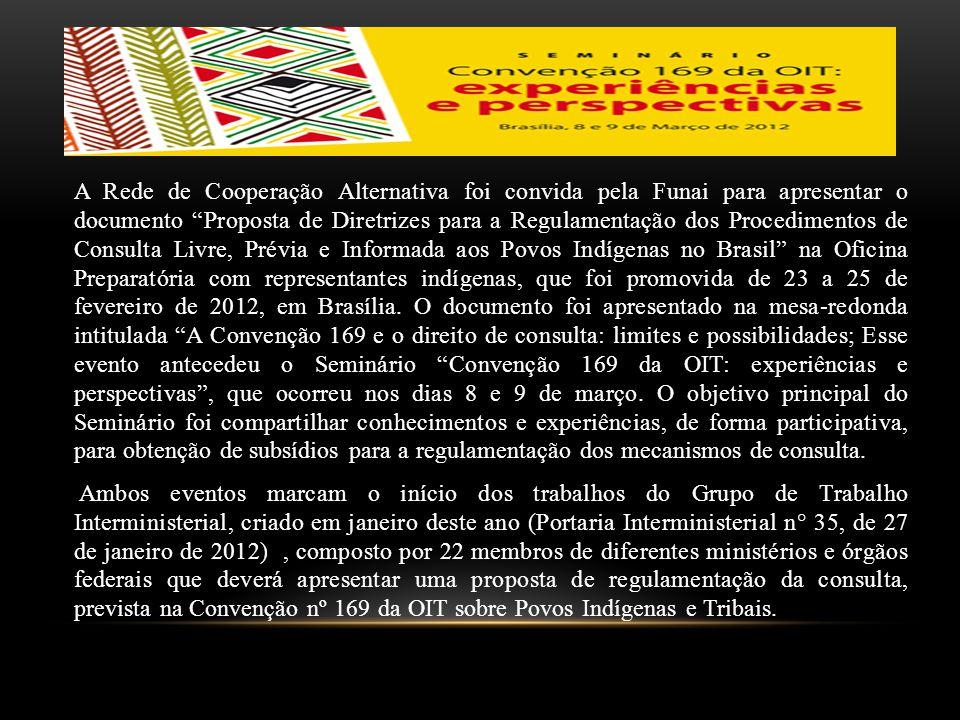A Rede de Cooperação Alternativa foi convida pela Funai para apresentar o documento Proposta de Diretrizes para a Regulamentação dos Procedimentos de Consulta Livre, Prévia e Informada aos Povos Indígenas no Brasil na Oficina Preparatória com representantes indígenas, que foi promovida de 23 a 25 de fevereiro de 2012, em Brasília.