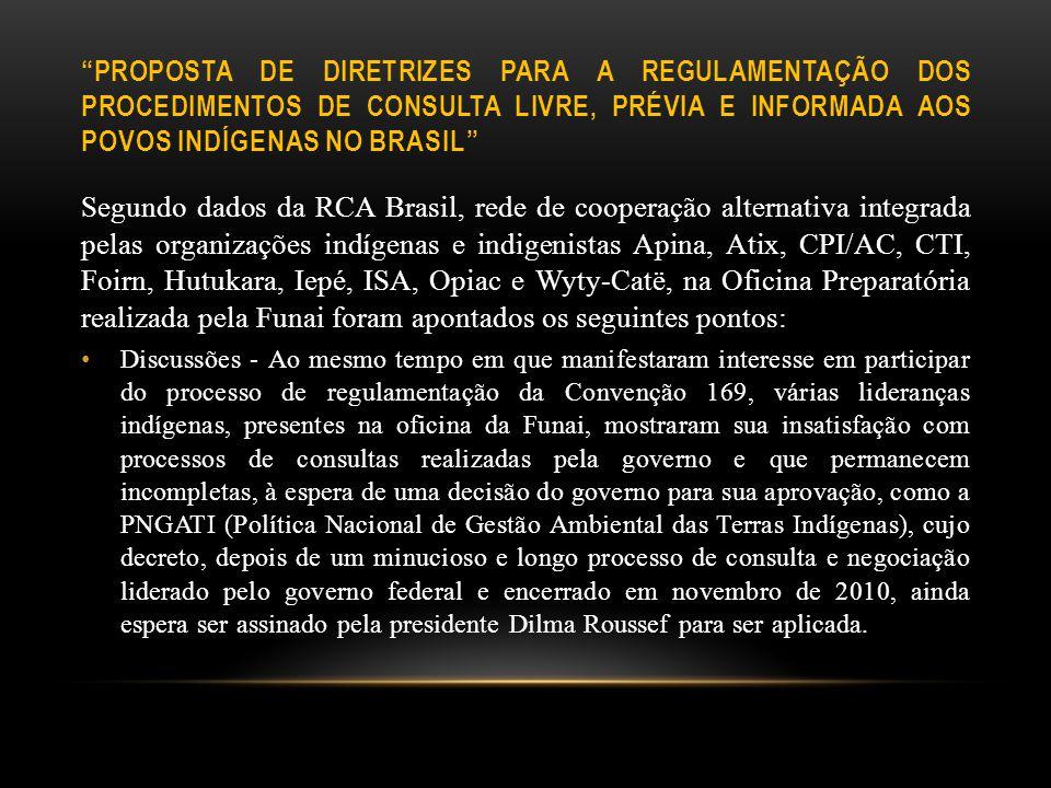 PROPOSTA DE DIRETRIZES PARA A REGULAMENTAÇÃO DOS PROCEDIMENTOS DE CONSULTA LIVRE, PRÉVIA E INFORMADA AOS POVOS INDÍGENAS NO BRASIL Segundo dados da RCA Brasil, rede de cooperação alternativa integrada pelas organizações indígenas e indigenistas Apina, Atix, CPI/AC, CTI, Foirn, Hutukara, Iepé, ISA, Opiac e Wyty-Catë, na Oficina Preparatória realizada pela Funai foram apontados os seguintes pontos: Discussões - Ao mesmo tempo em que manifestaram interesse em participar do processo de regulamentação da Convenção 169, várias lideranças indígenas, presentes na oficina da Funai, mostraram sua insatisfação com processos de consultas realizadas pela governo e que permanecem incompletas, à espera de uma decisão do governo para sua aprovação, como a PNGATI (Política Nacional de Gestão Ambiental das Terras Indígenas), cujo decreto, depois de um minucioso e longo processo de consulta e negociação liderado pelo governo federal e encerrado em novembro de 2010, ainda espera ser assinado pela presidente Dilma Roussef para ser aplicada.