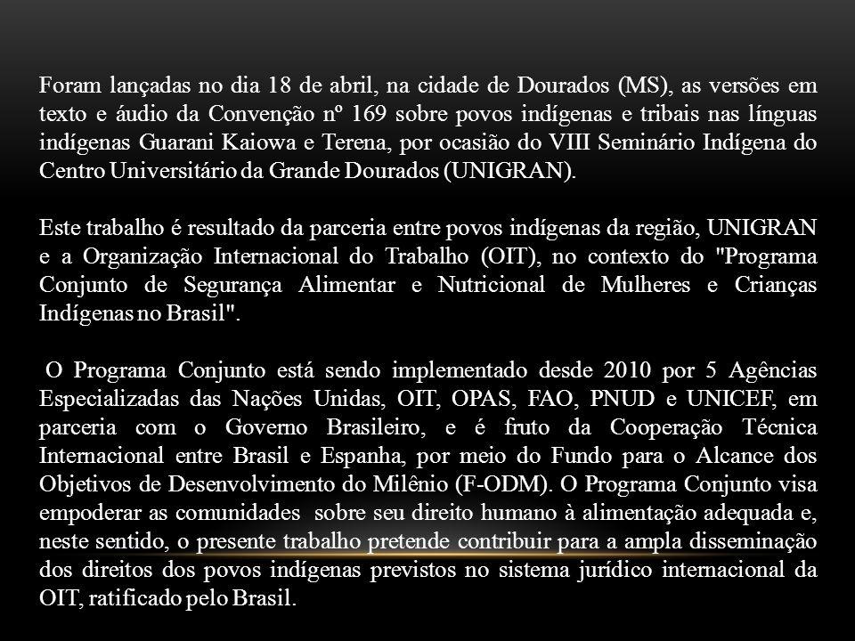 Foram lançadas no dia 18 de abril, na cidade de Dourados (MS), as versões em texto e áudio da Convenção nº 169 sobre povos indígenas e tribais nas línguas indígenas Guarani Kaiowa e Terena, por ocasião do VIII Seminário Indígena do Centro Universitário da Grande Dourados (UNIGRAN).