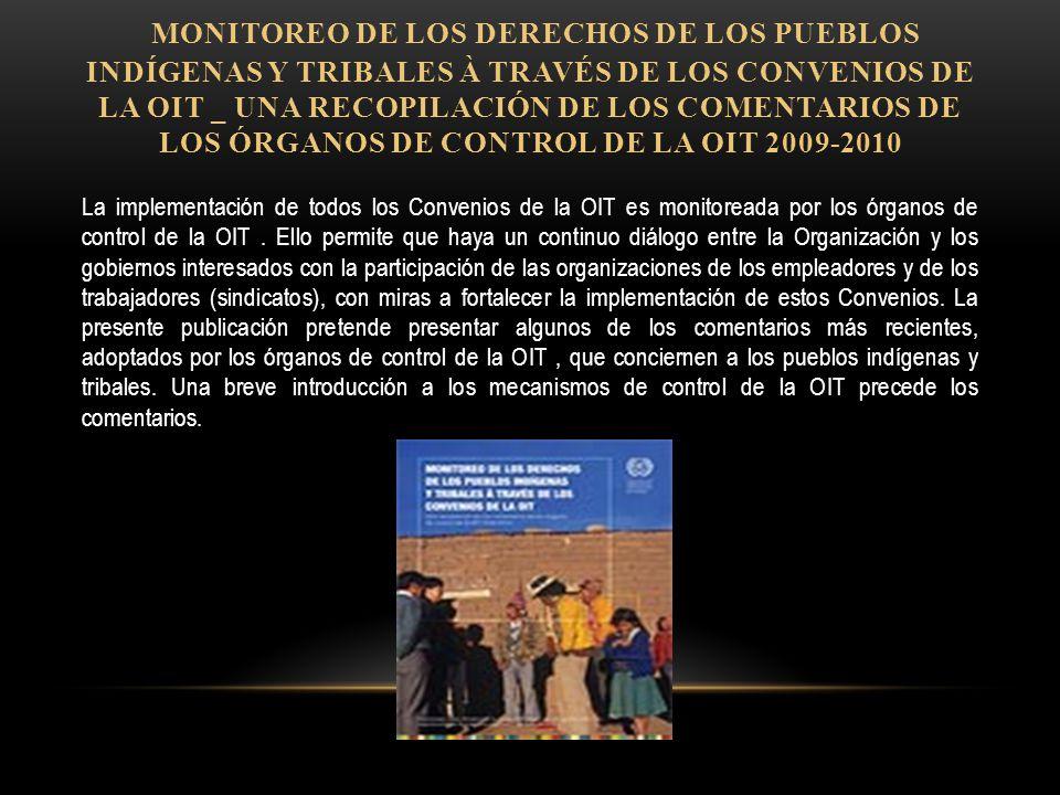 MONITOREO DE LOS DERECHOS DE LOS PUEBLOS INDÍGENAS Y TRIBALES À TRAVÉS DE LOS CONVENIOS DE LA OIT _ UNA RECOPILACIÓN DE LOS COMENTARIOS DE LOS ÓRGANOS DE CONTROL DE LA OIT 2009-2010 La implementación de todos los Convenios de la OIT es monitoreada por los órganos de control de la OIT.