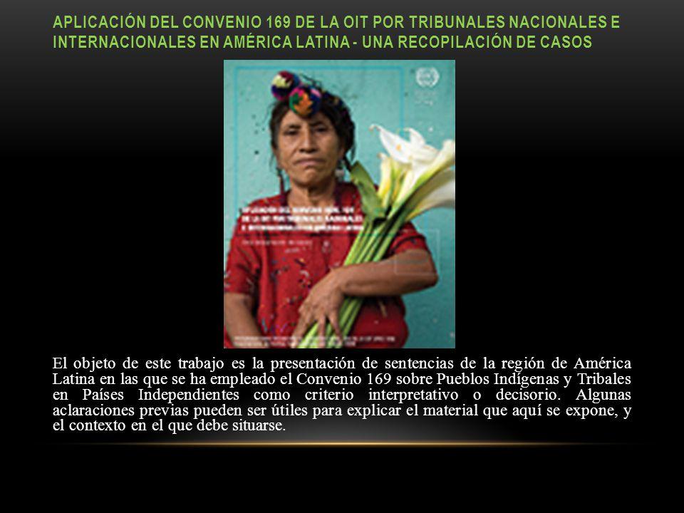 APLICACIÓN DEL CONVENIO 169 DE LA OIT POR TRIBUNALES NACIONALES E INTERNACIONALES EN AMÉRICA LATINA - UNA RECOPILACIÓN DE CASOS El objeto de este trabajo es la presentación de sentencias de la región de América Latina en las que se ha empleado el Convenio 169 sobre Pueblos Indígenas y Tribales en Países Independientes como criterio interpretativo o decisorio.