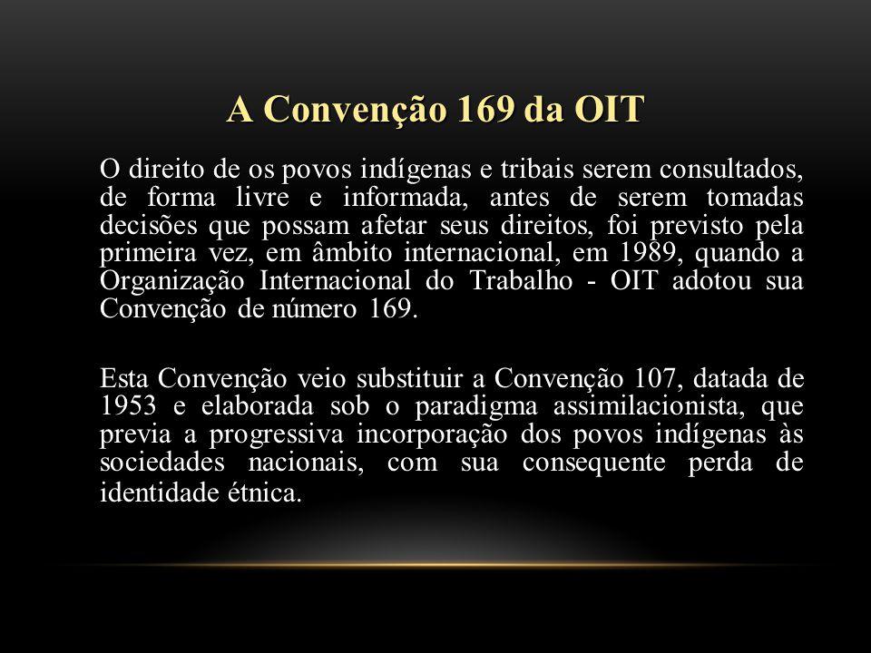 A Convenção 169 da OIT O direito de os povos indígenas e tribais serem consultados, de forma livre e informada, antes de serem tomadas decisões que possam afetar seus direitos, foi previsto pela primeira vez, em âmbito internacional, em 1989, quando a Organização Internacional do Trabalho - OIT adotou sua Convenção de número 169.