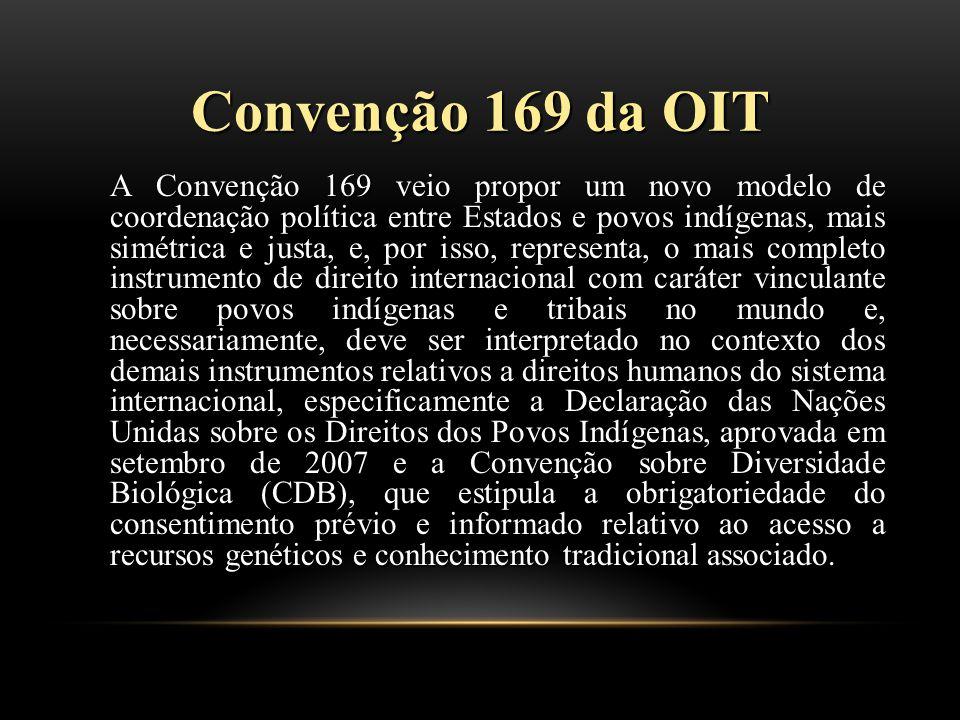 Convenção 169 da OIT A Convenção 169 veio propor um novo modelo de coordenação política entre Estados e povos indígenas, mais simétrica e justa, e, po
