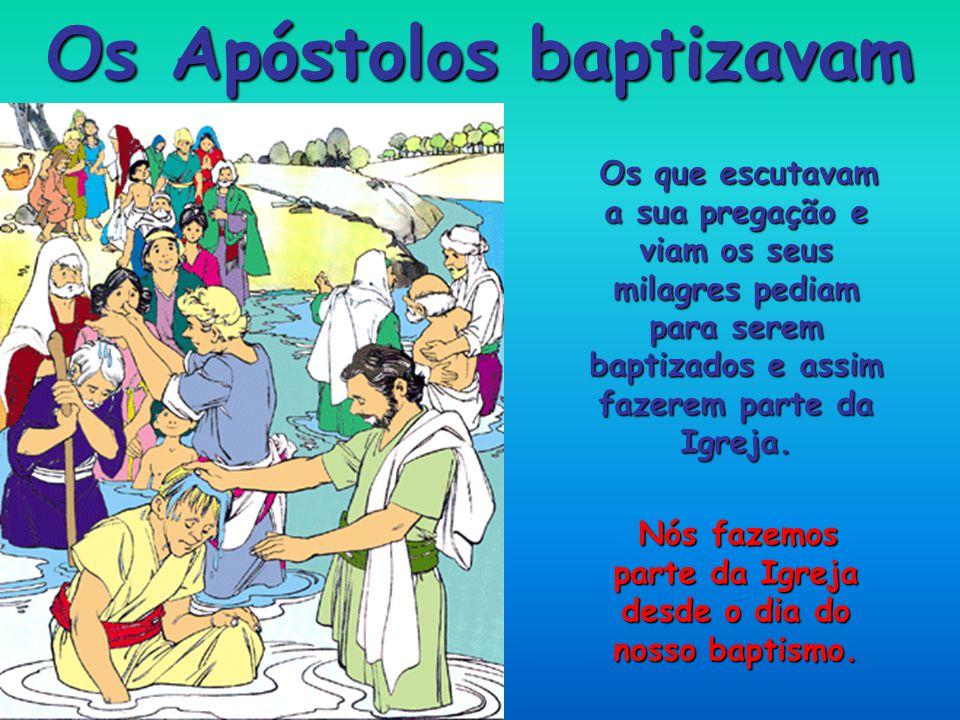 Os Apóstolos baptizavam Os que escutavam a sua pregação e viam os seus milagres pediam para serem baptizados e assim fazerem parte da Igreja.