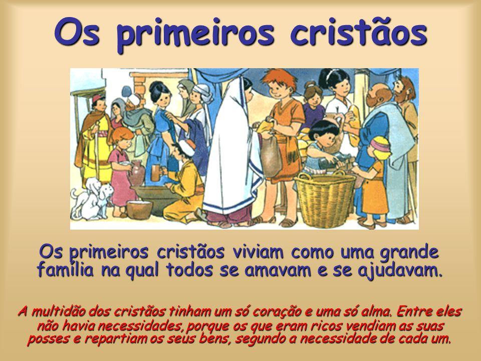 Os primeiros cristãos Os primeiros cristãos viviam como uma grande família na qual todos se amavam e se ajudavam.