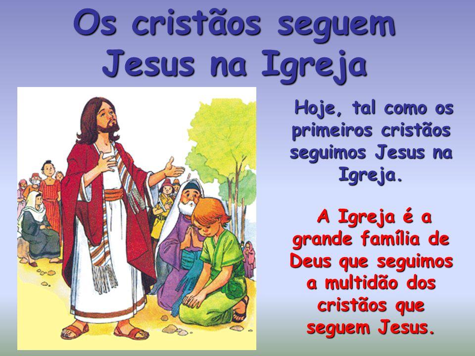 Os cristãos seguem Jesus na Igreja Hoje, tal como os primeiros cristãos seguimos Jesus na Igreja.