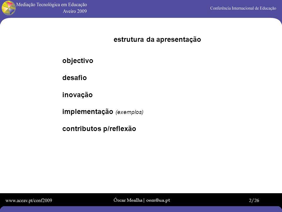 Óscar Mealha| oem@ua.pt 2/26 estrutura da apresentação objectivo desafio inovação implementação (exemplos) contributos p/reflexão