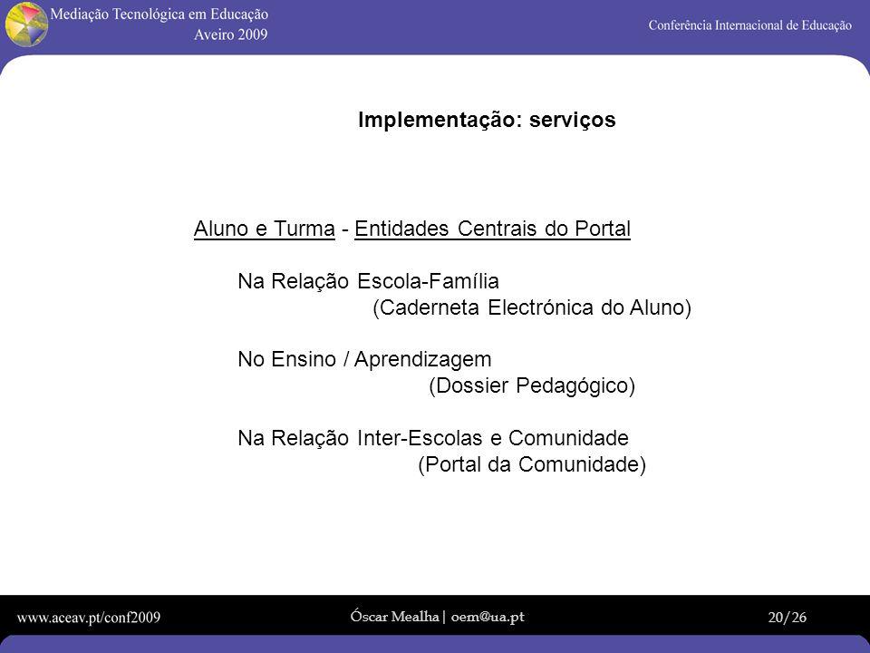Óscar Mealha| oem@ua.pt 20/26 Implementação: serviços Aluno e Turma - Entidades Centrais do Portal Na Relação Escola-Família (Caderneta Electrónica do
