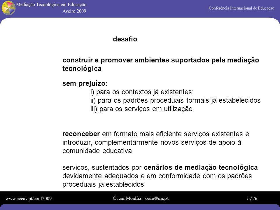 Óscar Mealha| oem@ua.pt 5/26 desafio construir e promover ambientes suportados pela mediação tecnológica sem prejuízo: i) para os contextos já existen
