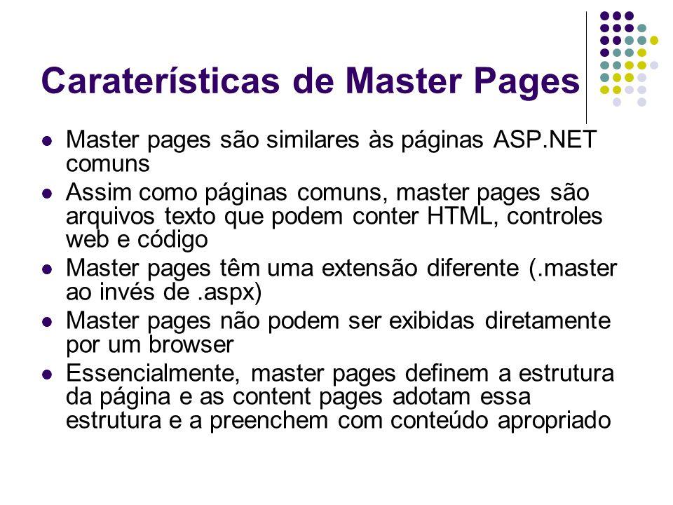 Caraterísticas de Master Pages Master pages são similares às páginas ASP.NET comuns Assim como páginas comuns, master pages são arquivos texto que podem conter HTML, controles web e código Master pages têm uma extensão diferente (.master ao invés de.aspx) Master pages não podem ser exibidas diretamente por um browser Essencialmente, master pages definem a estrutura da página e as content pages adotam essa estrutura e a preenchem com conteúdo apropriado