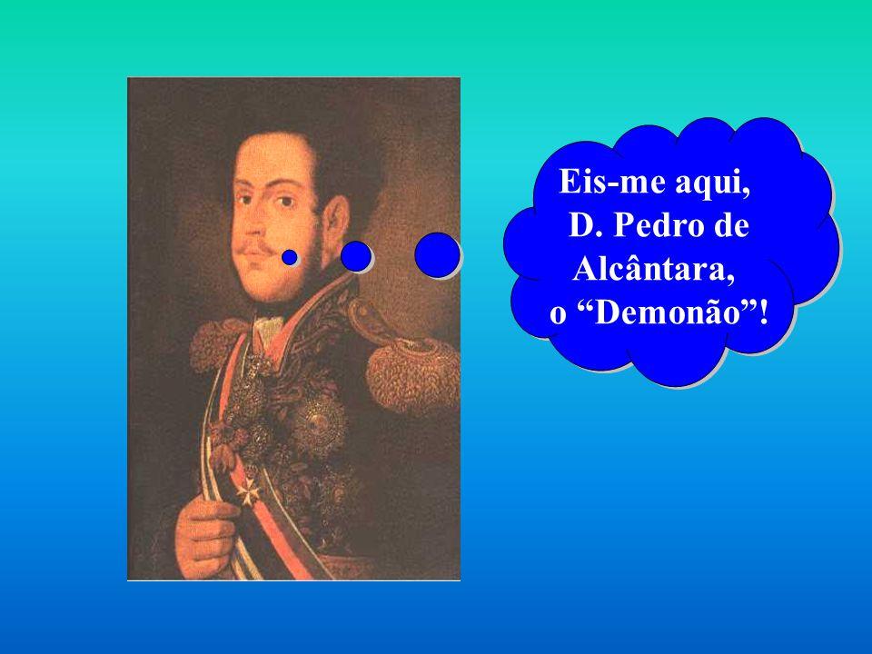 Eis-me aqui, D. Pedro de Alcântara, o Demonão! Eis-me aqui, D. Pedro de Alcântara, o Demonão!