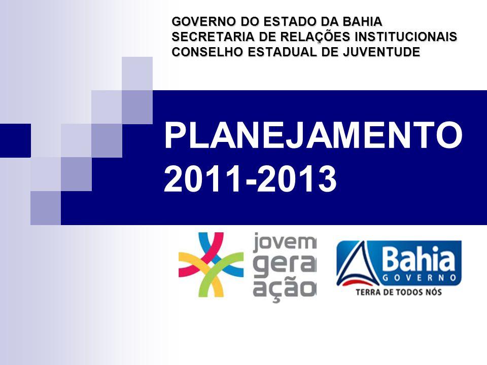 PLANEJAMENTO 2011-2013 GOVERNO DO ESTADO DA BAHIA SECRETARIA DE RELAÇÕES INSTITUCIONAIS CONSELHO ESTADUAL DE JUVENTUDE