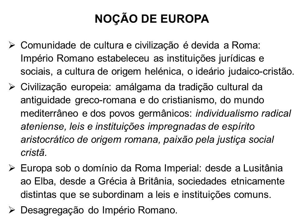 NOÇÃO DE EUROPA Comunidade de cultura e civilização é devida a Roma: Império Romano estabeleceu as instituições jurídicas e sociais, a cultura de orig