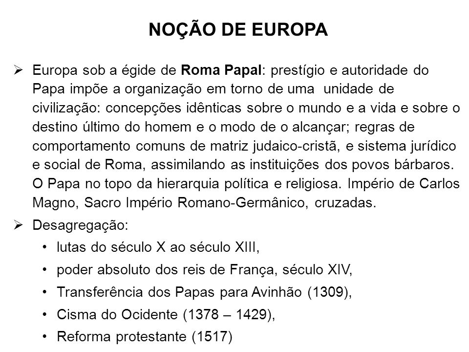 NOÇÃO DE EUROPA Europa sob a égide de Roma Papal: prestígio e autoridade do Papa impõe a organização em torno de uma unidade de civilização: concepçõe