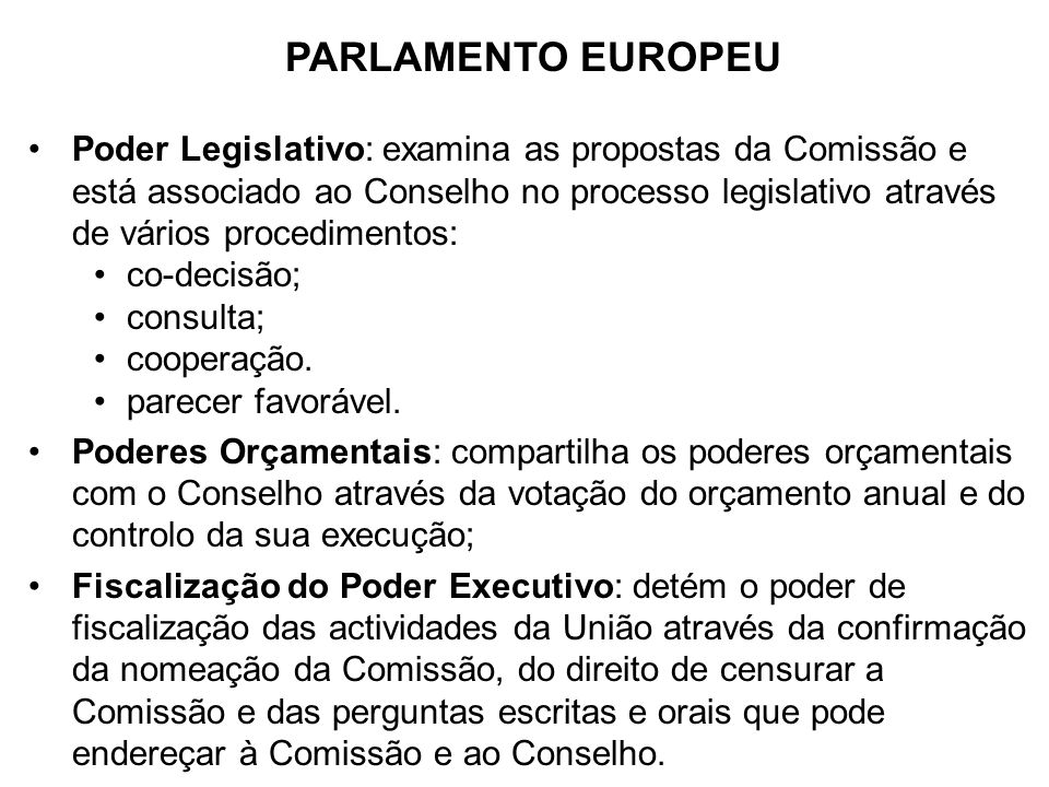 PARLAMENTO EUROPEU Poder Legislativo: examina as propostas da Comissão e está associado ao Conselho no processo legislativo através de vários procedim