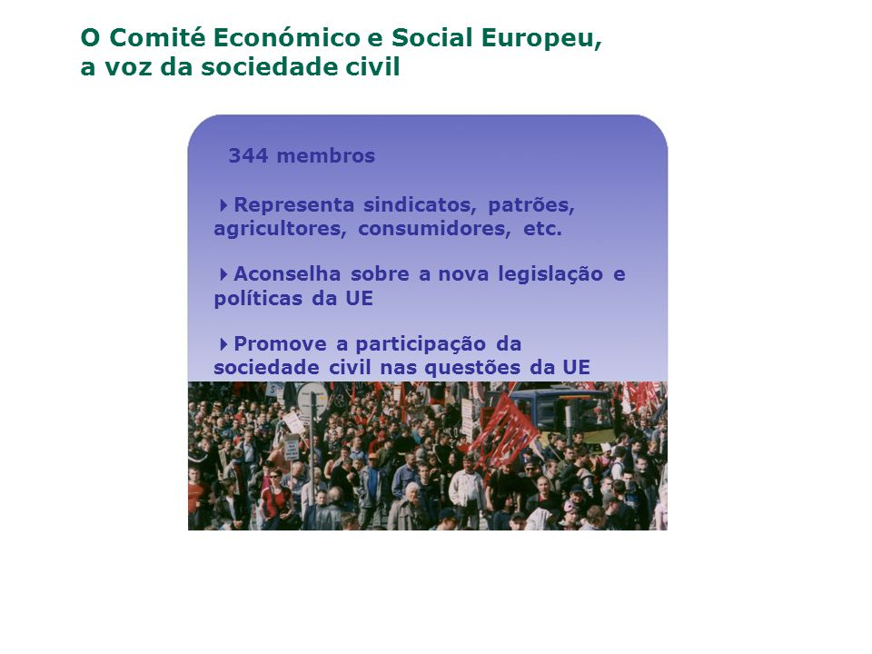 O Comité Económico e Social Europeu, a voz da sociedade civil 344 membros Representa sindicatos, patrões, agricultores, consumidores, etc. Aconselha s