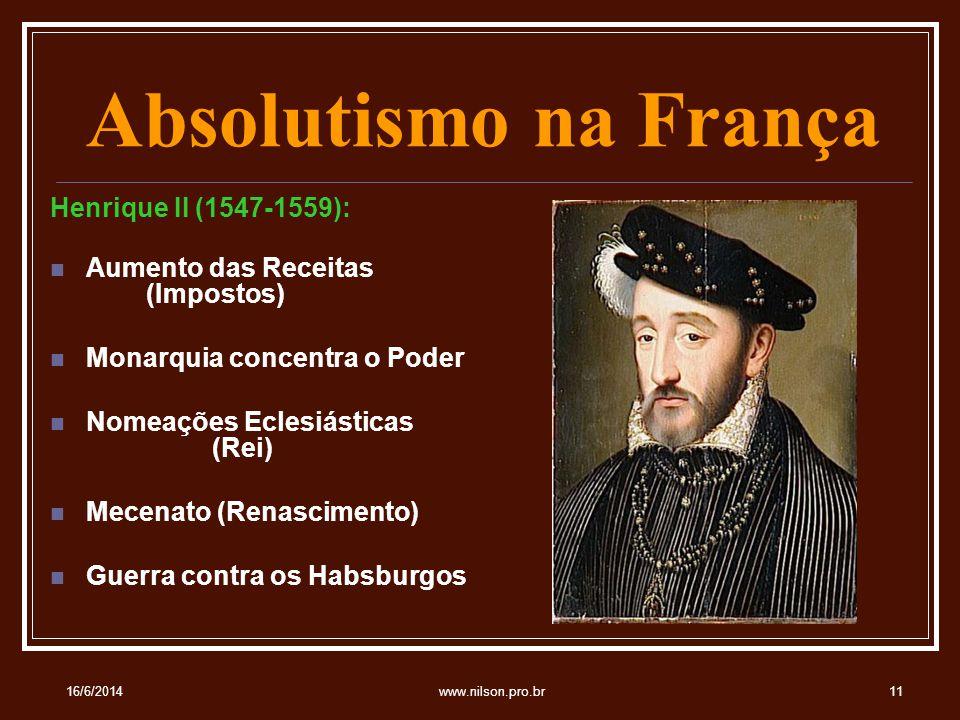 Absolutismo na França Henrique II (1547-1559): Aumento das Receitas (Impostos) Monarquia concentra o Poder Nomeações Eclesiásticas (Rei) Mecenato (Renascimento) Guerra contra os Habsburgos 16/6/201411www.nilson.pro.br
