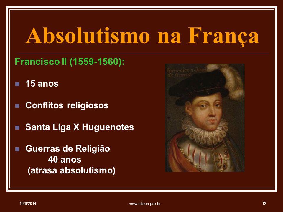 Absolutismo na França Francisco II (1559-1560): 15 anos Conflitos religiosos Santa Liga X Huguenotes Guerras de Religião 40 anos (atrasa absolutismo) 16/6/201412www.nilson.pro.br