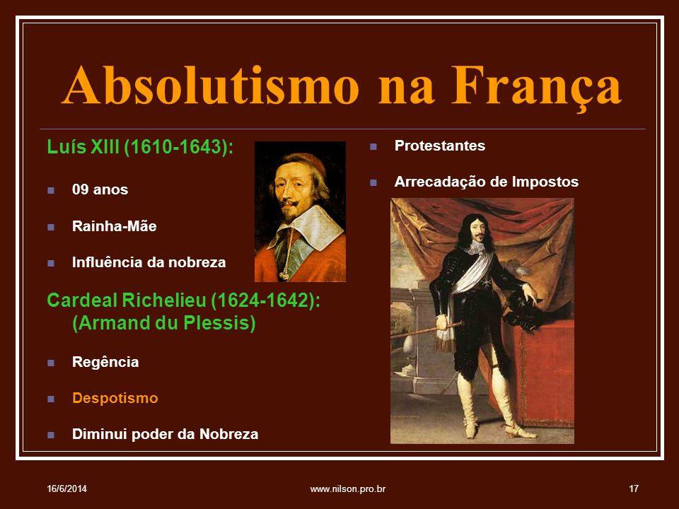 Absolutismo na França Luís XIII (1610-1643): 09 anos Rainha-Mãe Influência da nobreza Cardeal Richelieu (1624-1642): (Armand du Plessis) Regência Despotismo Diminui poder da Nobreza Protestantes Arrecadação de Impostos 16/6/201417www.nilson.pro.br