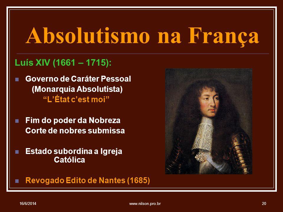 Absolutismo na França Luís XIV (1661 – 1715): Governo de Caráter Pessoal (Monarquia Absolutista) LÉtat cest moi Fim do poder da Nobreza Corte de nobres submissa Estado subordina a Igreja Católica Revogado Edito de Nantes (1685) 16/6/201420www.nilson.pro.br