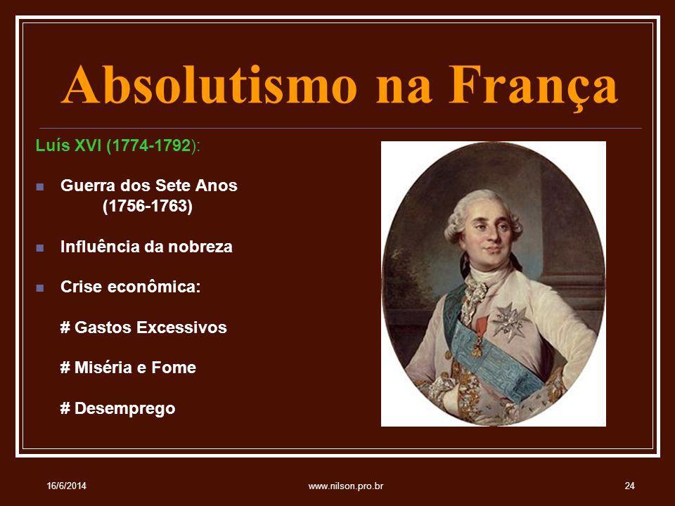 Absolutismo na França Luís XVI (1774-1792): Guerra dos Sete Anos (1756-1763) Influência da nobreza Crise econômica: # Gastos Excessivos # Miséria e Fome # Desemprego 16/6/201424www.nilson.pro.br