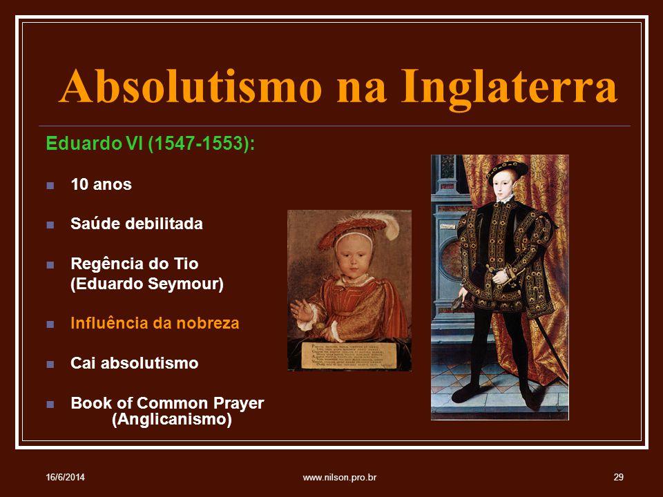 Absolutismo na Inglaterra Eduardo VI (1547-1553): 10 anos Saúde debilitada Regência do Tio (Eduardo Seymour) Influência da nobreza Cai absolutismo Book of Common Prayer (Anglicanismo) 16/6/201429www.nilson.pro.br