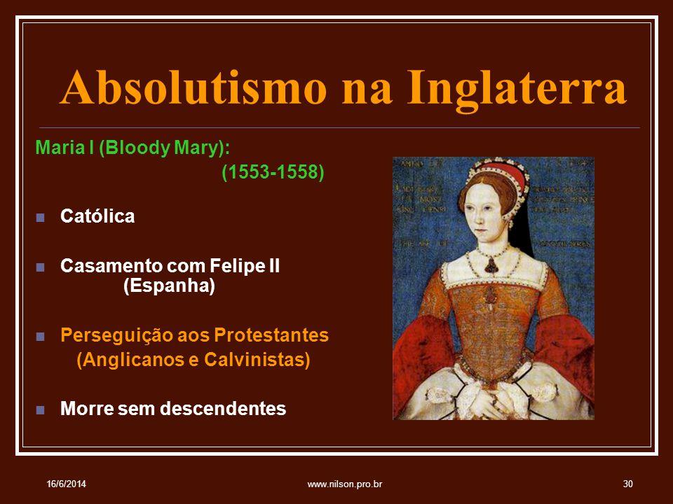 Absolutismo na Inglaterra Maria I (Bloody Mary): (1553-1558) Católica Casamento com Felipe II (Espanha) Perseguição aos Protestantes (Anglicanos e Calvinistas) Morre sem descendentes 16/6/201430www.nilson.pro.br