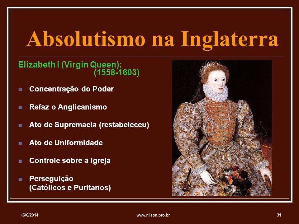 Absolutismo na Inglaterra Elizabeth I (Virgin Queen): (1558-1603) Concentração do Poder Refaz o Anglicanismo Ato de Supremacia (restabeleceu) Ato de Uniformidade Controle sobre a Igreja Perseguição (Católicos e Puritanos) 16/6/201431www.nilson.pro.br