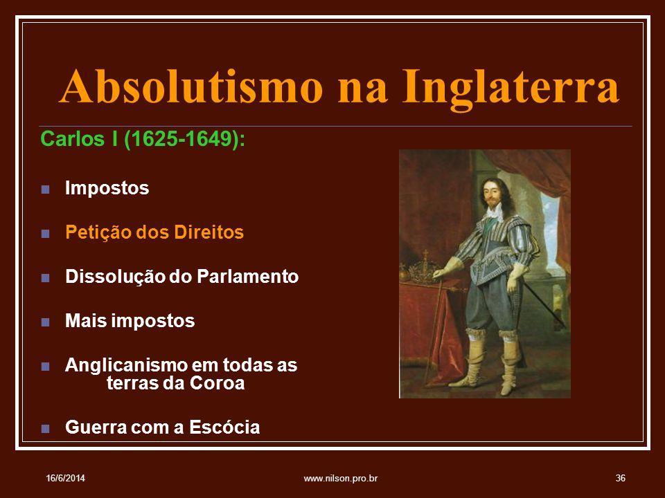 Absolutismo na Inglaterra Carlos I (1625-1649): Impostos Petição dos Direitos Dissolução do Parlamento Mais impostos Anglicanismo em todas as terras da Coroa Guerra com a Escócia 16/6/201436www.nilson.pro.br