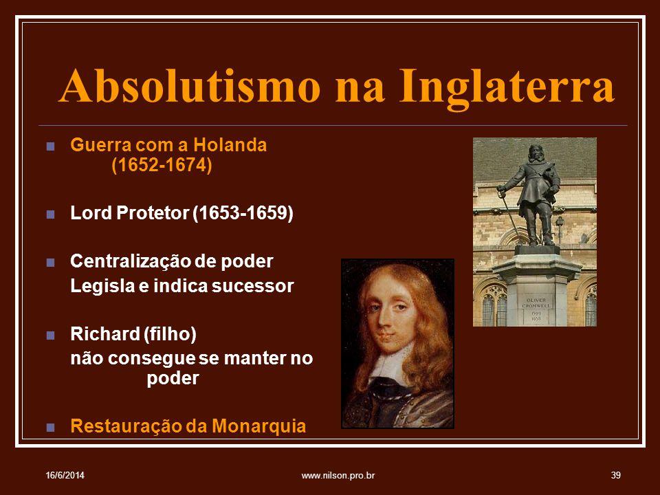 Absolutismo na Inglaterra Guerra com a Holanda (1652-1674) Lord Protetor (1653-1659) Centralização de poder Legisla e indica sucessor Richard (filho) não consegue se manter no poder Restauração da Monarquia 16/6/201439www.nilson.pro.br
