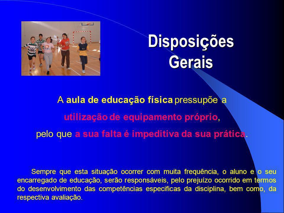 Disposi ç ões Gerais A aula de educação física pressupõe a utilização de equipamento próprio, pelo que a sua falta é impeditiva da sua prática.