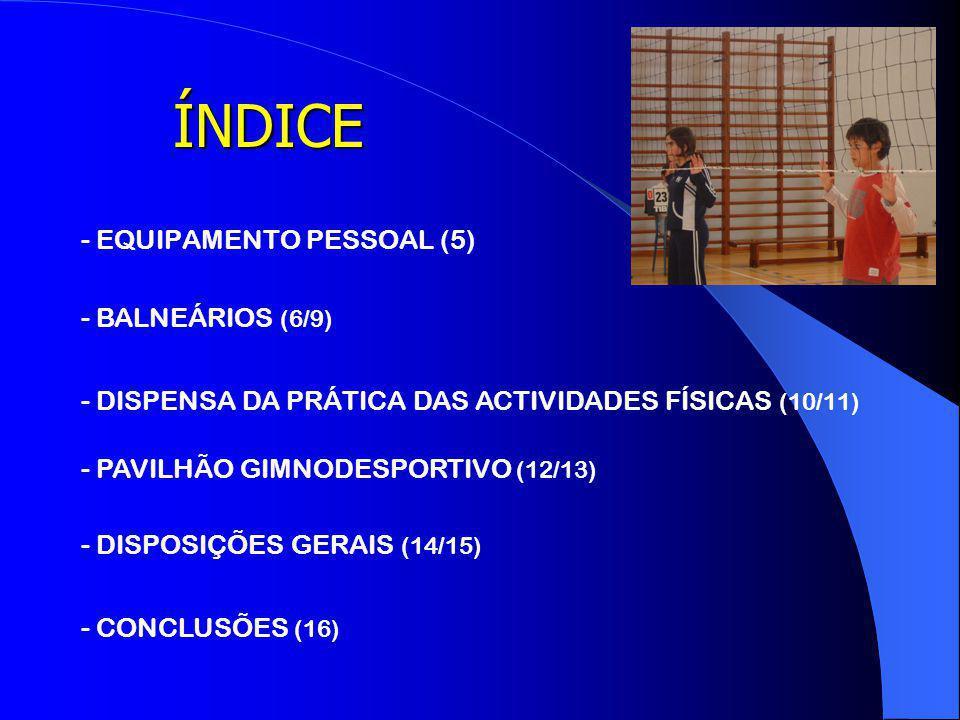 ÍNDICE - EQUIPAMENTO PESSOAL (5) - BALNEÁRIOS (6/9) - DISPENSA DA PRÁTICA DAS ACTIVIDADES FÍSICAS (10/11) - PAVILHÃO GIMNODESPORTIVO (12/13) - DISPOSIÇÕES GERAIS (14/15) - CONCLUSÕES (16)