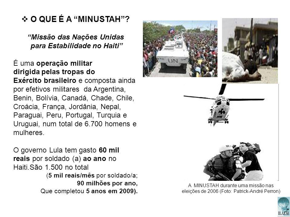 O QUE É A MINUSTAH? Missão das Nações Unidas para Estabilidade no Haiti É uma operação militar dirigida pelas tropas do Exército brasileiro e composta