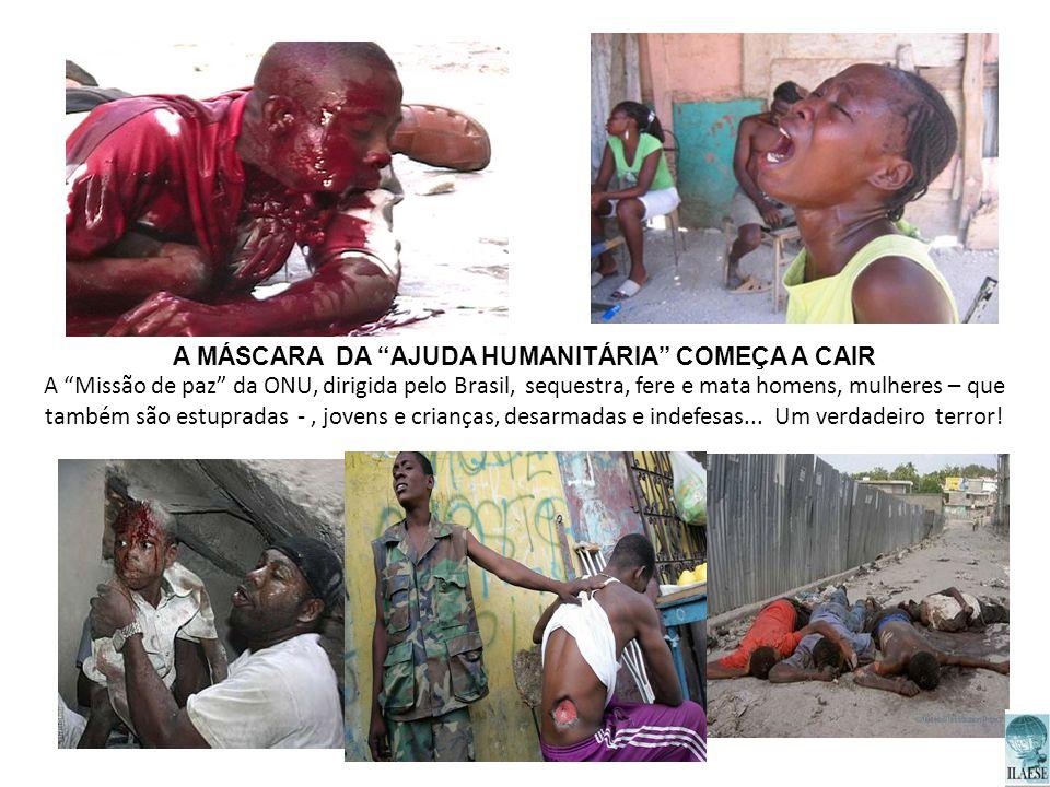 A MÁSCARA DA AJUDA HUMANITÁRIA COMEÇA A CAIR A Missão de paz da ONU, dirigida pelo Brasil, sequestra, fere e mata homens, mulheres – que também são es