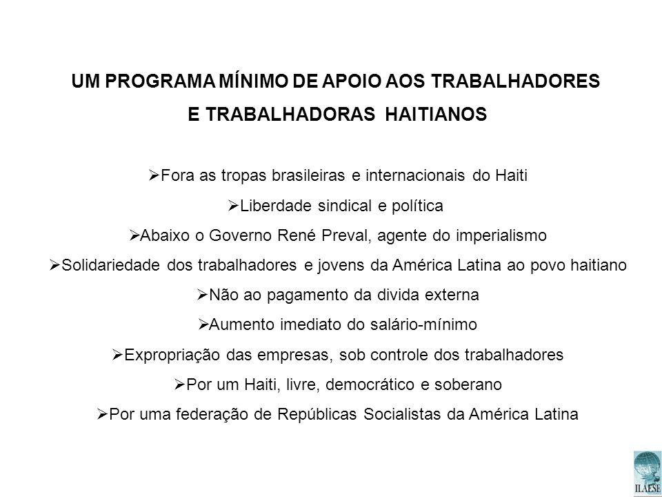 UM PROGRAMA MÍNIMO DE APOIO AOS TRABALHADORES E TRABALHADORAS HAITIANOS Fora as tropas brasileiras e internacionais do Haiti Liberdade sindical e polí