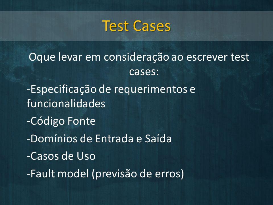 Test Cases Oque levar em consideração ao escrever test cases: -Especificação de requerimentos e funcionalidades -Código Fonte -Domínios de Entrada e S