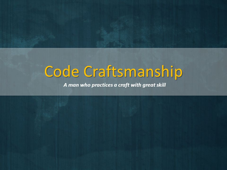 Code Craftsmanship A man who practices a craft with great skill