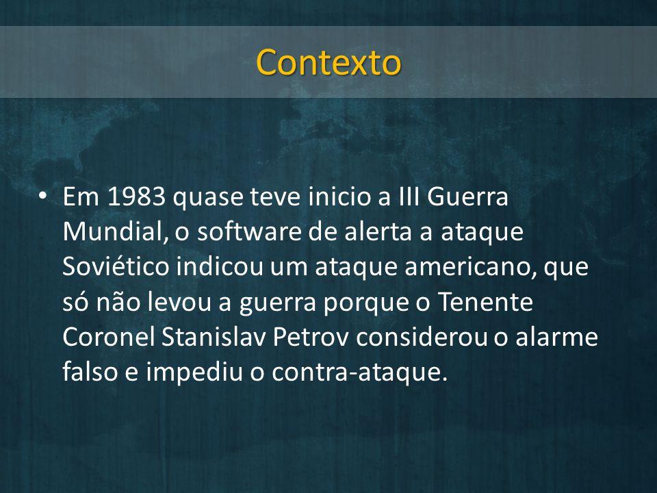Contexto Em 1983 quase teve inicio a III Guerra Mundial, o software de alerta a ataque Soviético indicou um ataque americano, que só não levou a guerr