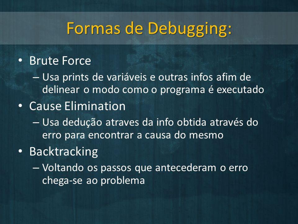 Formas de Debugging: Brute Force – Usa prints de variáveis e outras infos afim de delinear o modo como o programa é executado Cause Elimination – Usa