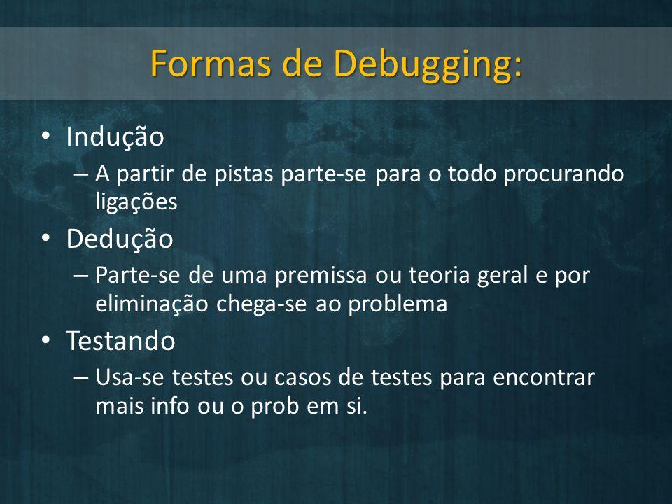 Formas de Debugging: Indução – A partir de pistas parte-se para o todo procurando ligações Dedução – Parte-se de uma premissa ou teoria geral e por el